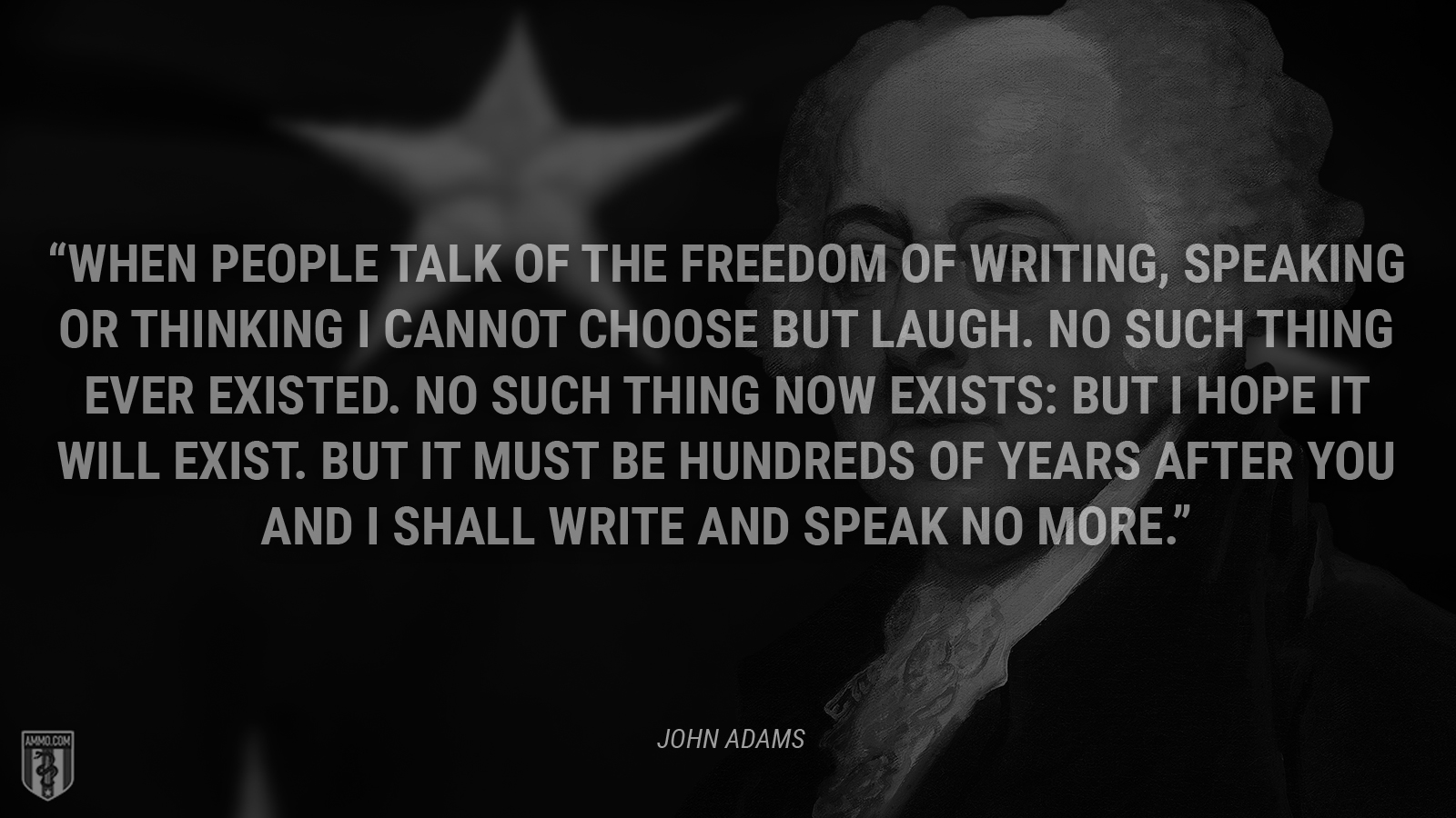 """When people talk of the freedom of writing, speaking or thinking I cannot choose but laugh. No such thing ever existed. No such thing now exists: but I hope it will exist. But it must be hundreds of years after you and I shall write and speak no more."" - John Adams"