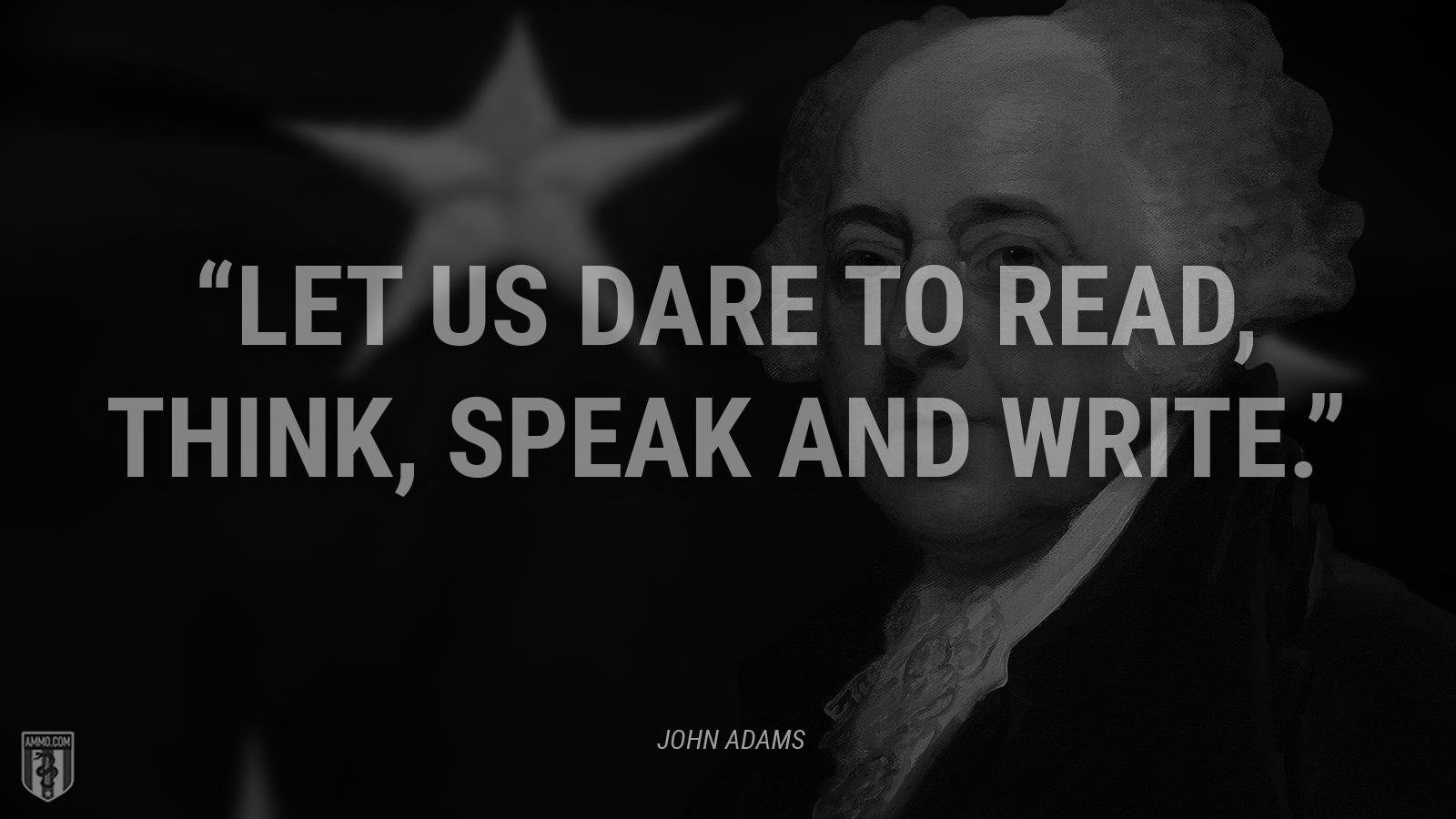 """Let us dare to read, think, speak and write."" - John Adams"
