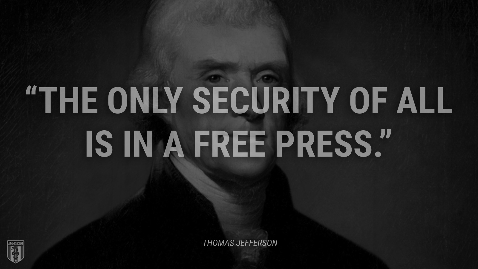 """The only security of all is in a free press."" - Thomas Jefferson"