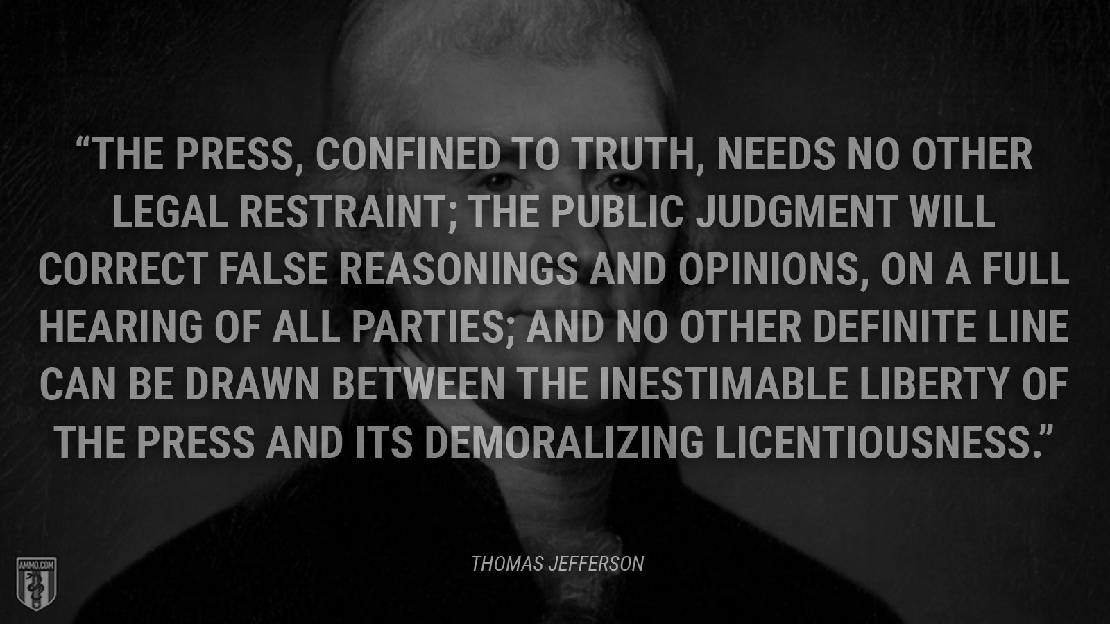 """""""The press, confined to truth, needs no other legal restraint; the public judgment will correct false reasonings and opinions, on a full hearing of all parties; and no other definite line can be drawn between the inestimable liberty of the press and its demoralizing licentiousness."""" - Thomas Jefferson"""