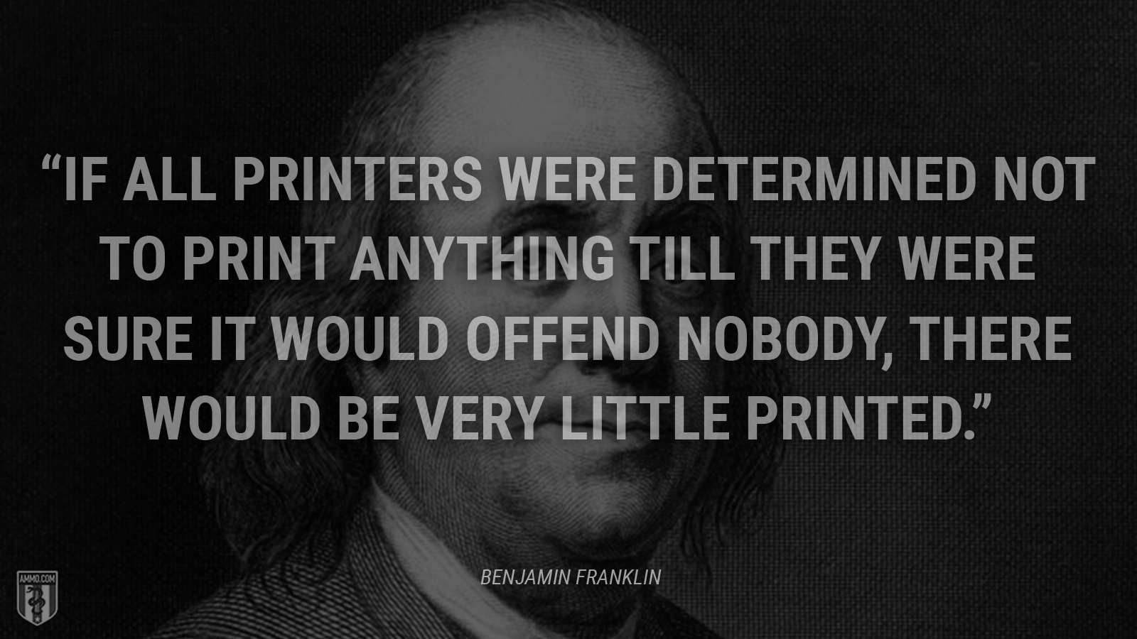"""If all printers were determined not to print anything till they were sure it would offend nobody, there would be very little printed."" - Benjamin Franklin"