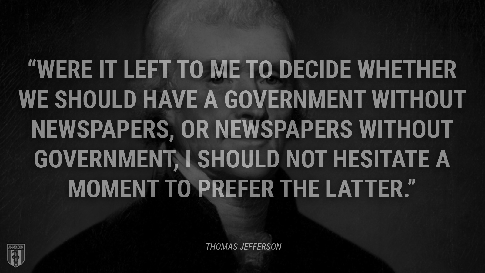 """Were it left to me to decide whether we should have a government without newspapers, or newspapers without government, I should not hesitate a moment to prefer the latter."" - Thomas Jefferson"