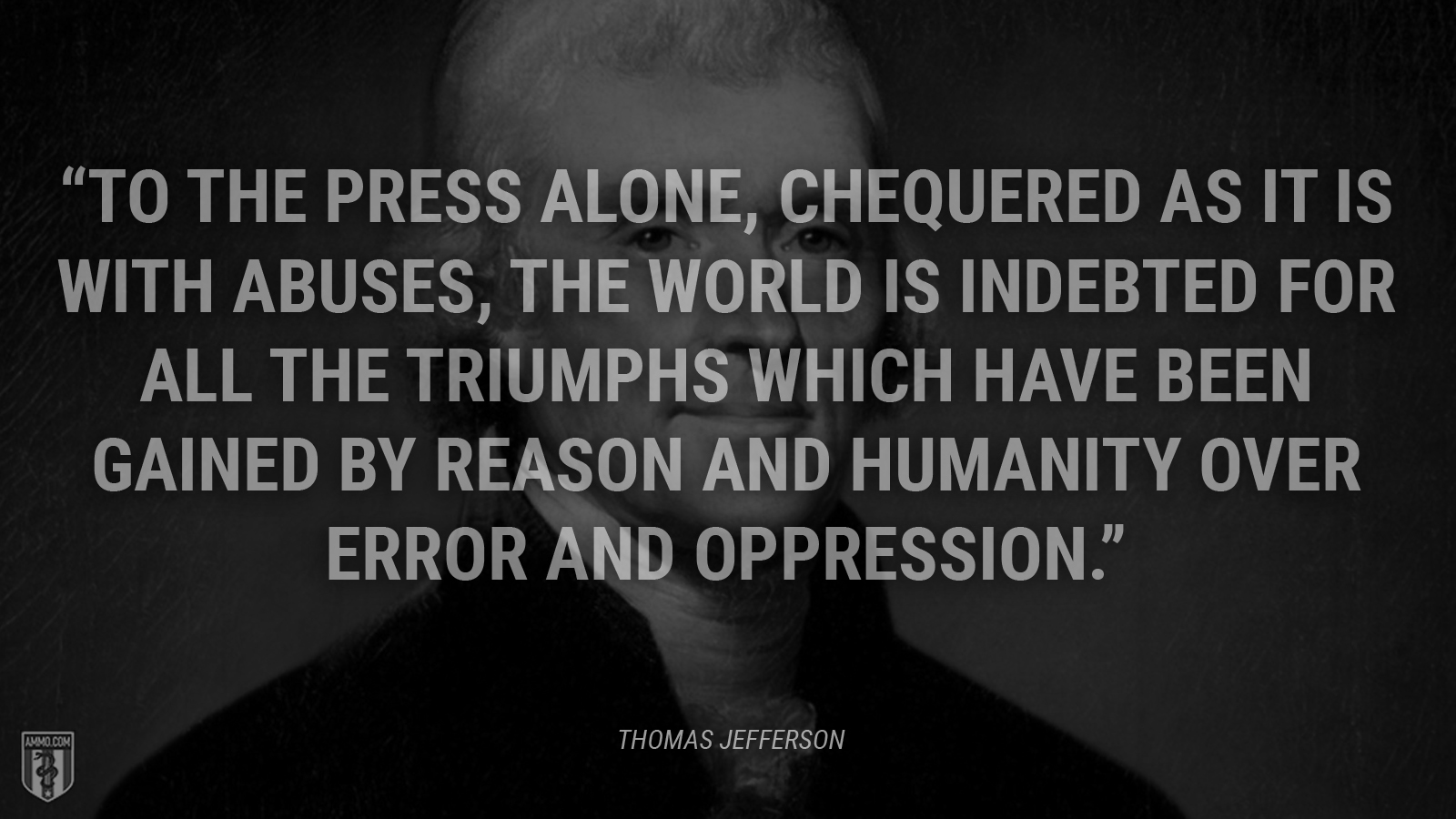 """To the press alone, chequered as it is with abuses, the world is indebted for all the triumphs which have been gained by reason and humanity over error and oppression."" - Thomas Jefferson"