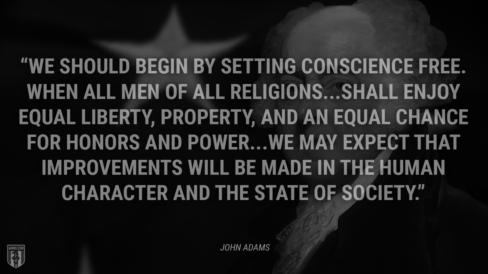 """We should begin by setting conscience free. When all men of all religions … shall enjoy equal liberty, property, and an equal chance for honors and power … we may expect that improvements will be made in the human character and the state of society."" - John Adams"