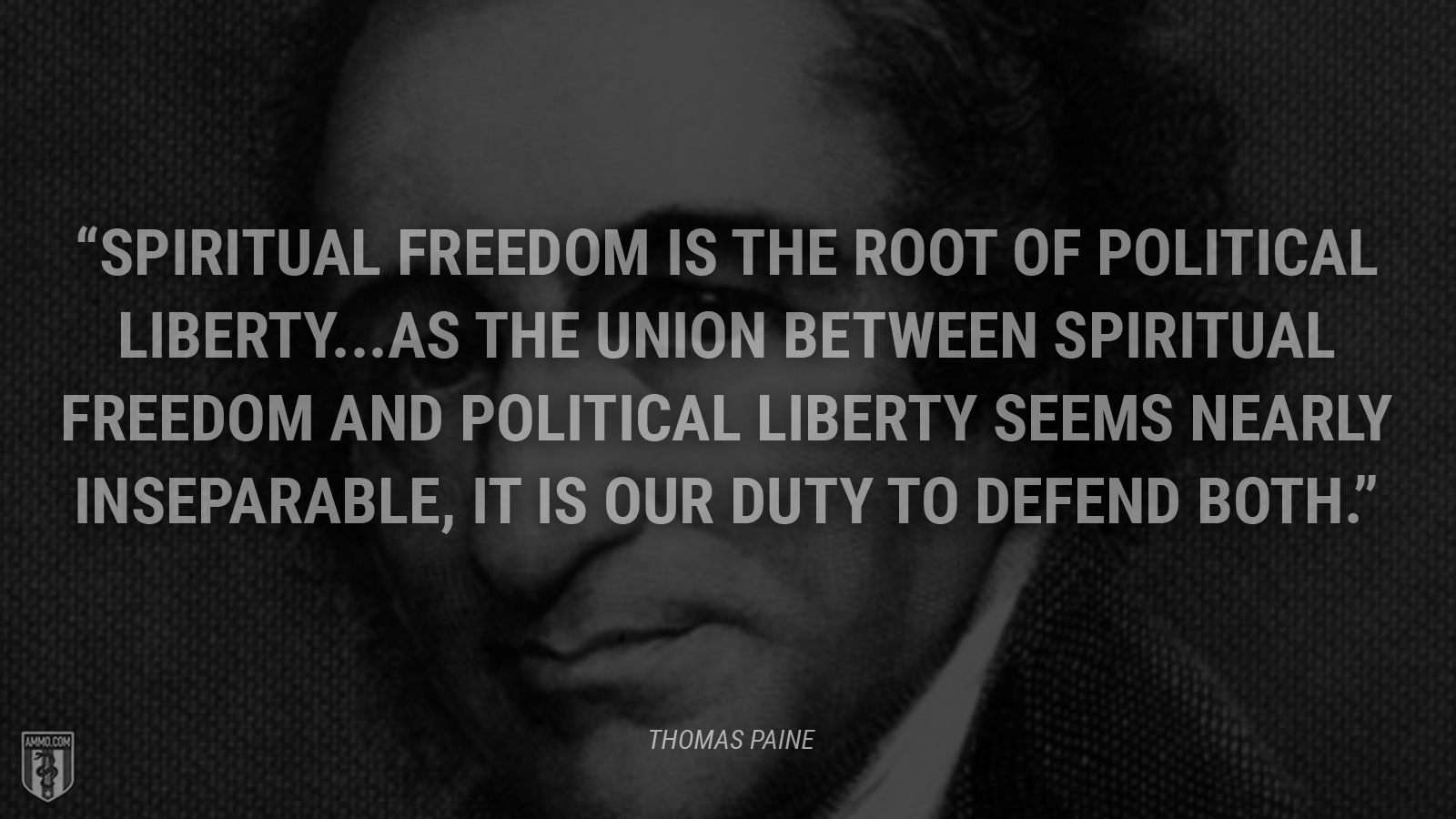 """Spiritual freedom is the root of political liberty. … As the union between spiritual freedom and political liberty seems nearly inseparable, it is our duty to defend both."" - Thomas Paine"