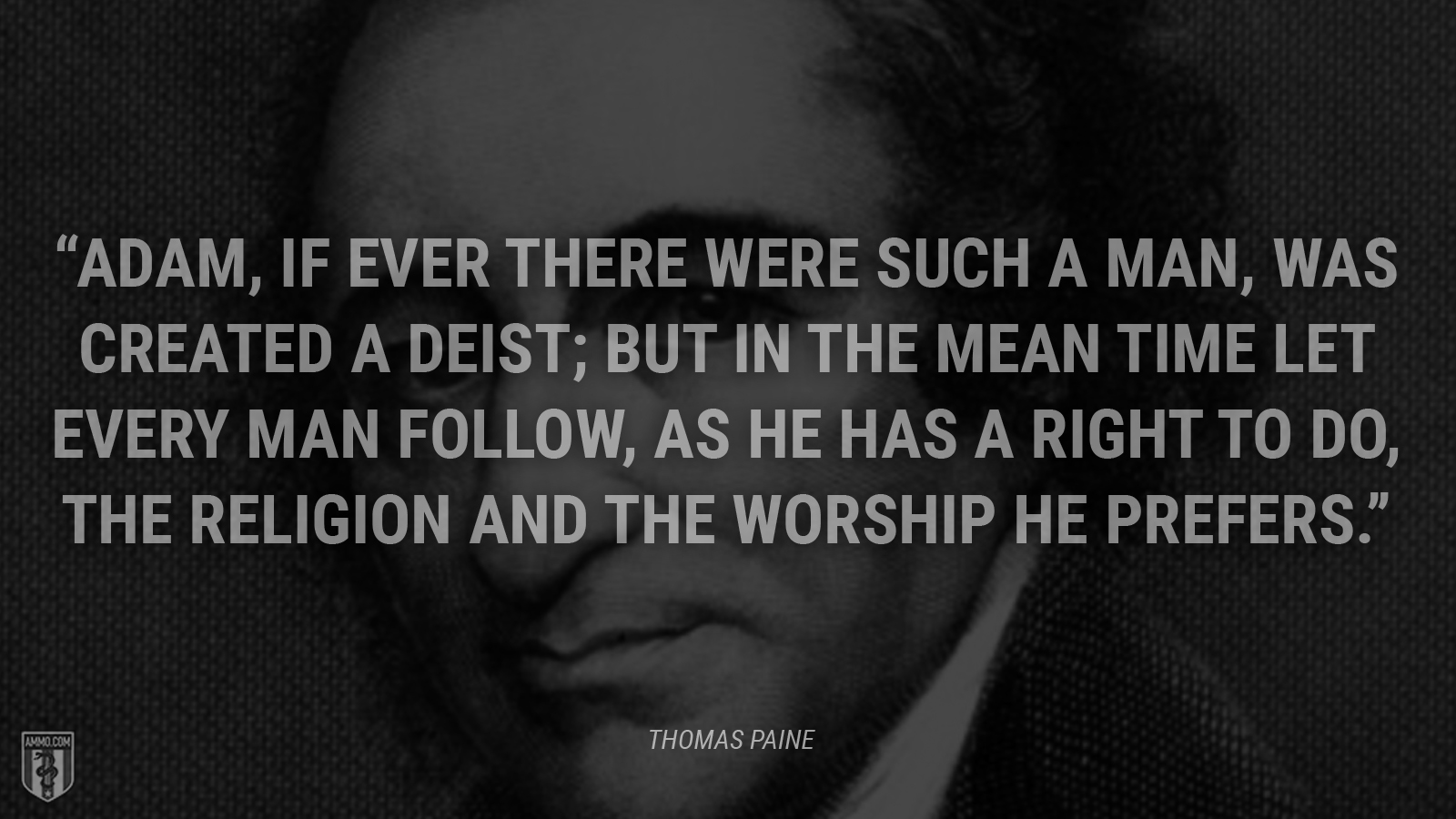 """Adam, if ever there were such a man, was created a Deist; but in the mean time let every man follow, as he has a right to do, the religion and the worship he prefers."" - Thomas Paine"
