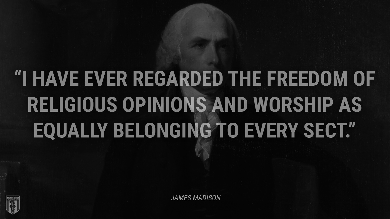 """I have ever regarded the freedom of religious opinions and worship as equally belonging to every sect."" - James Madison"