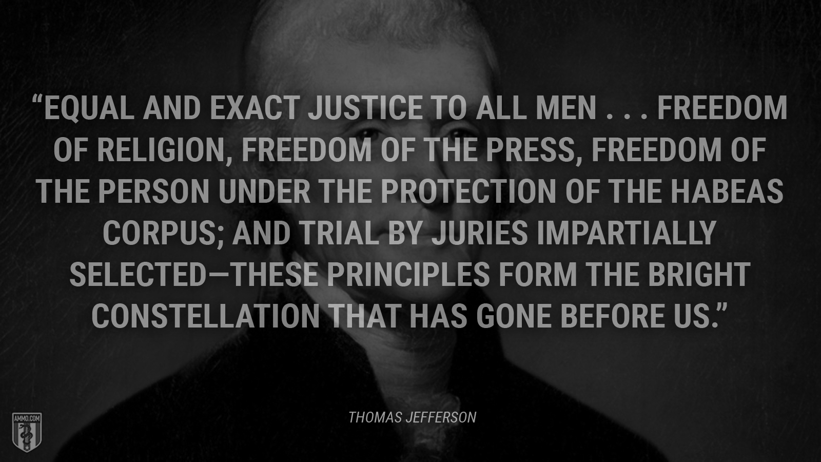 """Equal and exact justice to all men . . . freedom of religion, freedom of the press, freedom of the person under the protection of the habeas corpus; and trial by juries impartially selected—these principles form the bright constellation that has gone before us."" - Thomas Jefferson"
