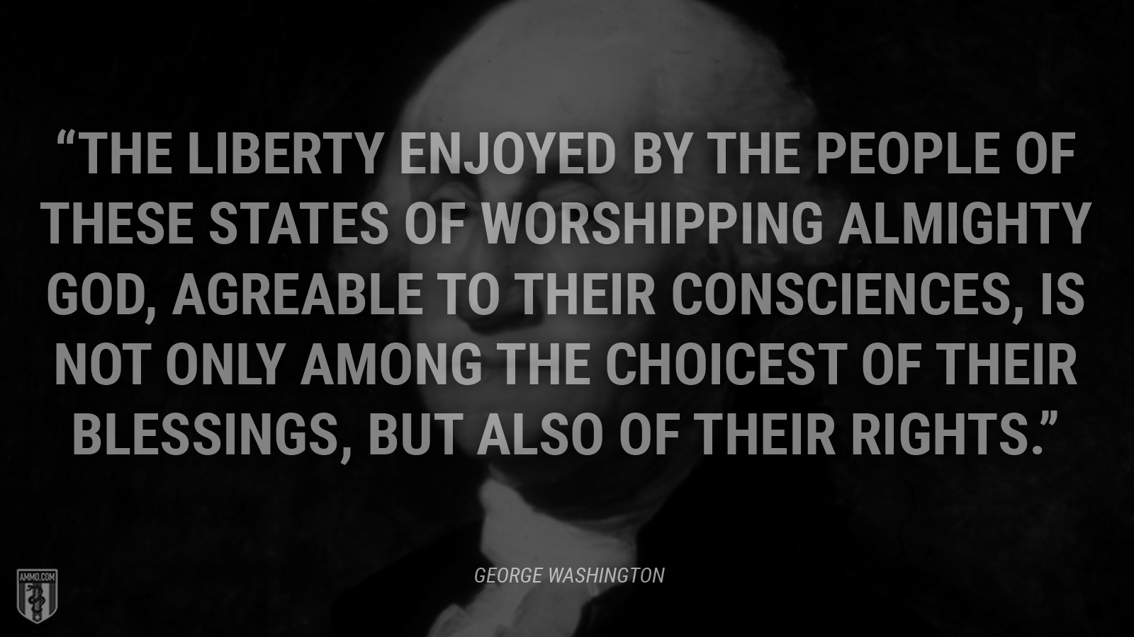 """The liberty enjoyed by the people of these States of worshipping Almighty God, agreable to their consciences, is not only among the choicest of their blessings, but also of their rights."" - George Washington"