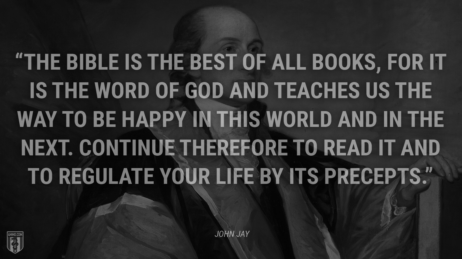 """The Bible is the best of all books, for it is the word of God and teaches us the way to be happy in this world and in the next. Continue therefore to read it and to regulate your life by its precepts."" - John Jay"