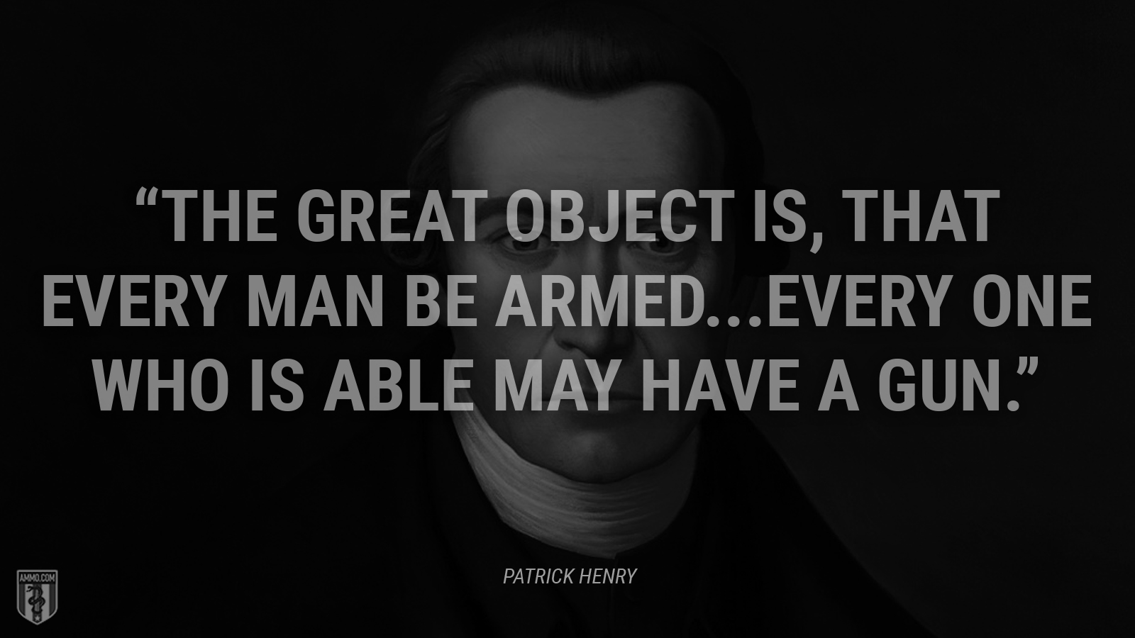"""The great object is, that every man be armed...Every one who is able may have a gun."" - Patrick Henry"