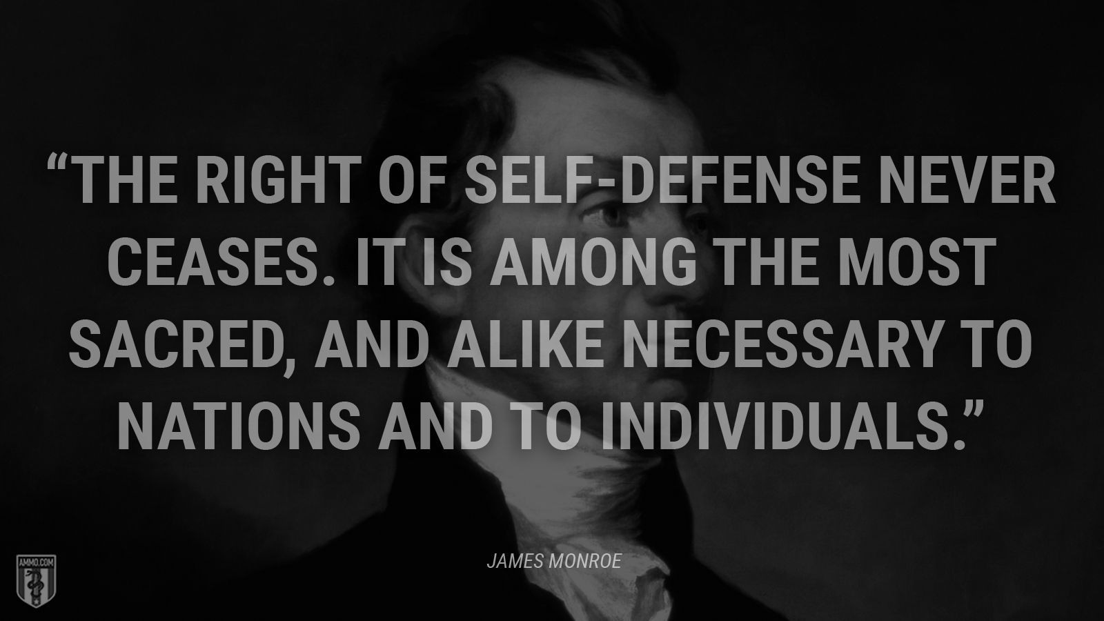"""The right of self-defense never ceases. It is among the most sacred, and alike necessary to nations and to individuals."" - James Monroe"