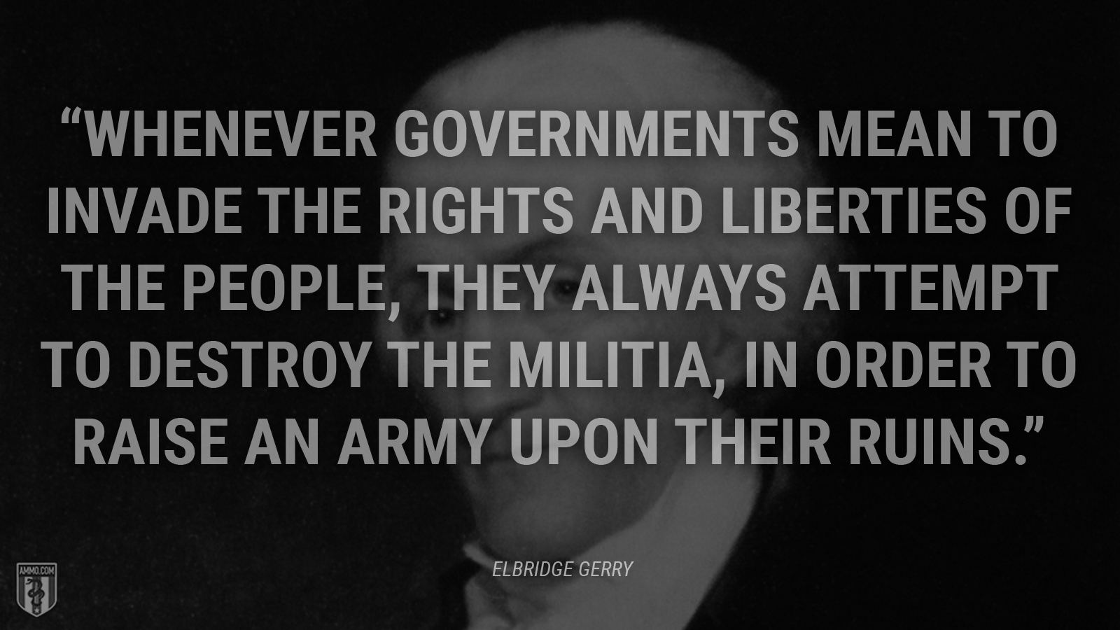 """Whenever governments mean to invade the rights and liberties of the people, they always attempt to destroy the militia, in order to raise an army upon their ruins."" - Rep. Elbridge Gerry"
