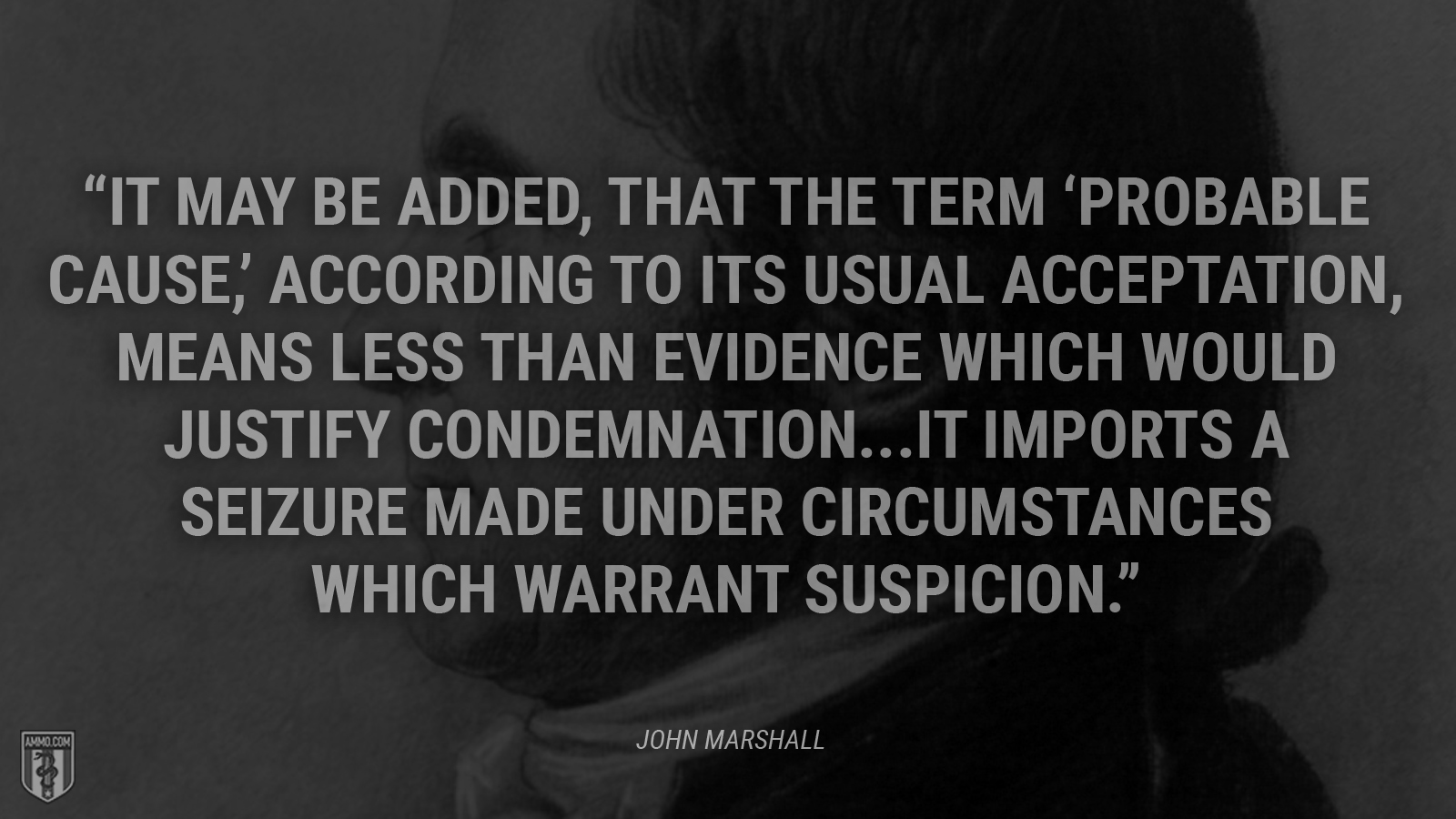 """It may be added, that the term ""probable cause,"" according to its usual acceptation, means less than evidence which would justify condemnation...It imports a seizure made under circumstances which warrant suspicion."" - John Marshall"