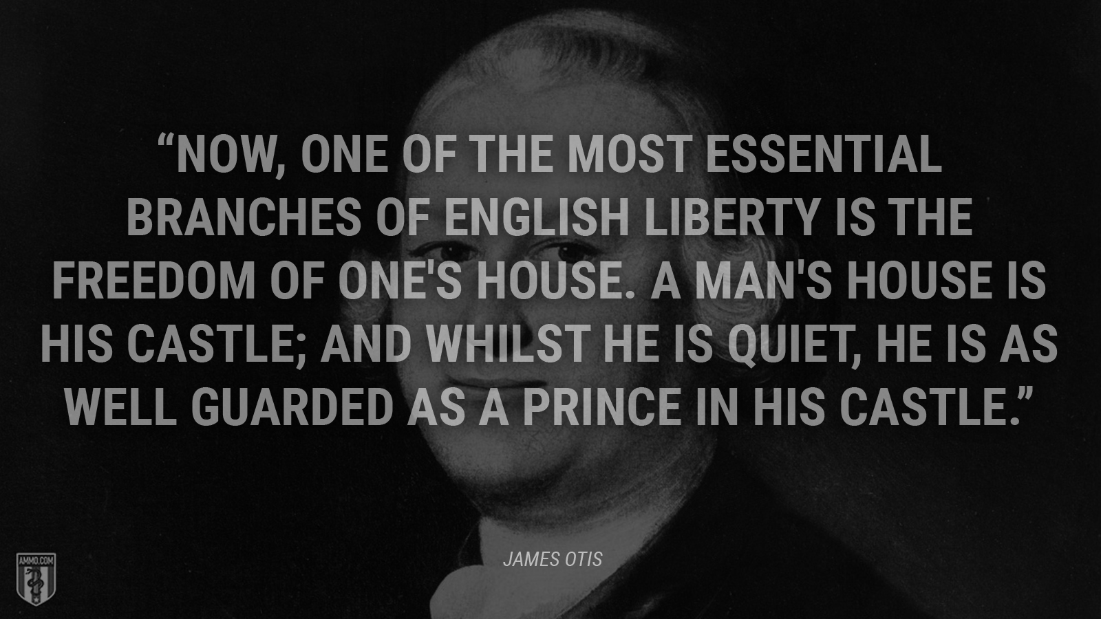 """Now, one of the most essential branches of English liberty is the freedom of one's house. A man's house is his castle; and whilst he is quiet, he is as well guarded as a prince in his castle."" - James Otis"
