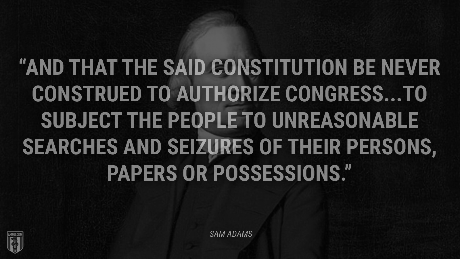 """And that the said Constitution be never construed to authorize Congress...to subject the people to unreasonable searches and seizures of their persons, papers or possessions."" - Sam Adams"