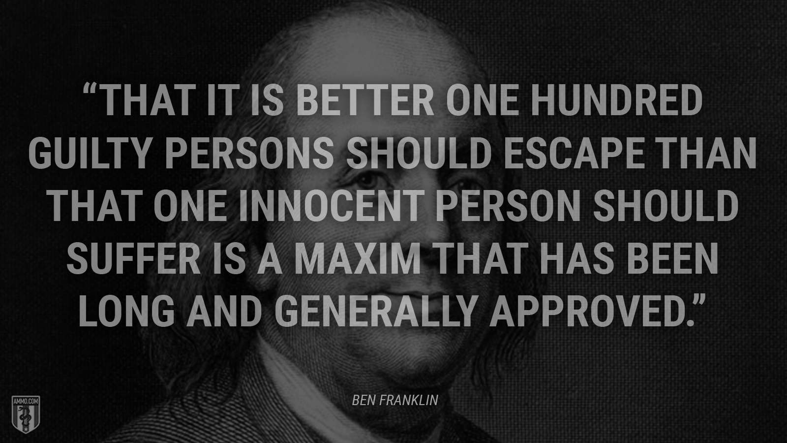 """That it is better one hundred guilty persons should escape than that one innocent person should suffer is a maxim that has been long and generally approved."" - Benjamin Franklin"