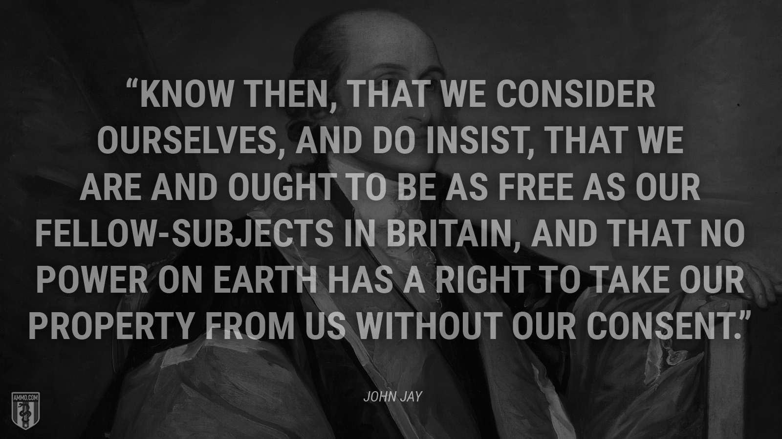 """Know then, That we consider ourselves, and do insist, that we are and ought to be as free as our fellow-subjects in Britain, and that no power on earth has a right to take our property from us without our consent."" - John Jay"
