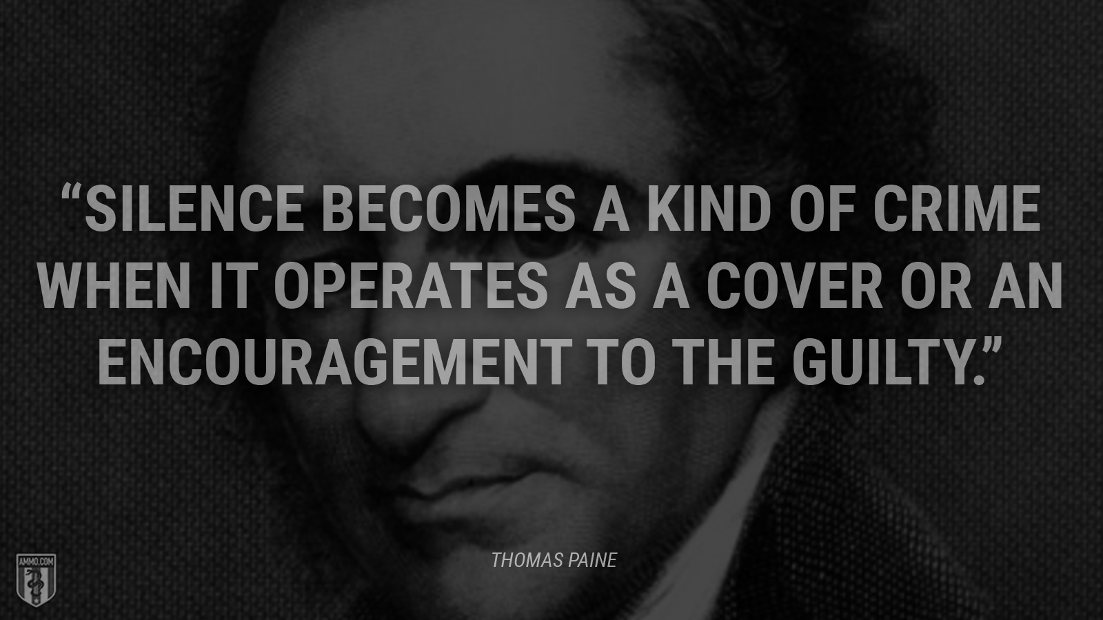 """""""Silence becomes a kind of crime when it operates as a cover or an encouragement to the guilty."""" - Thomas Paine"""