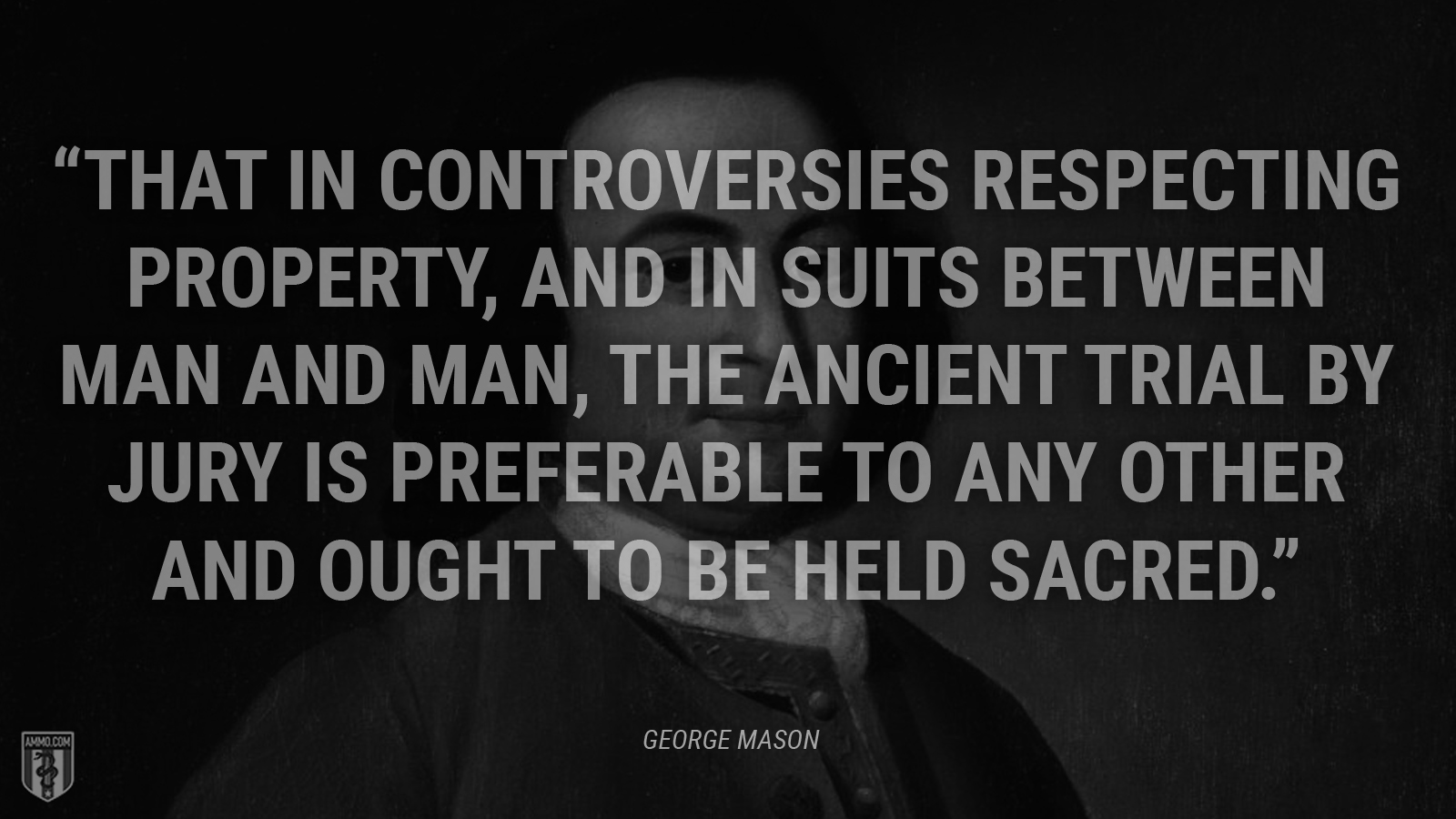 """""""That in controversies respecting property, and in suits between man and man, the ancient trial by jury is preferable to any other and ought to be held sacred."""" - George Mason"""
