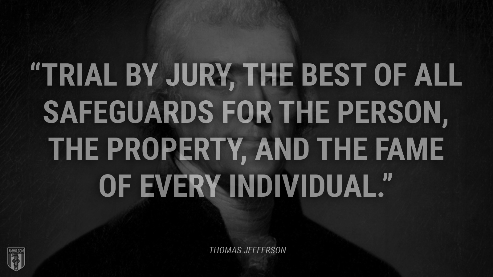 """""""Trial by jury, the best of all safeguards for the person, the property, and the fame of every individual."""" - Thomas Jefferson"""