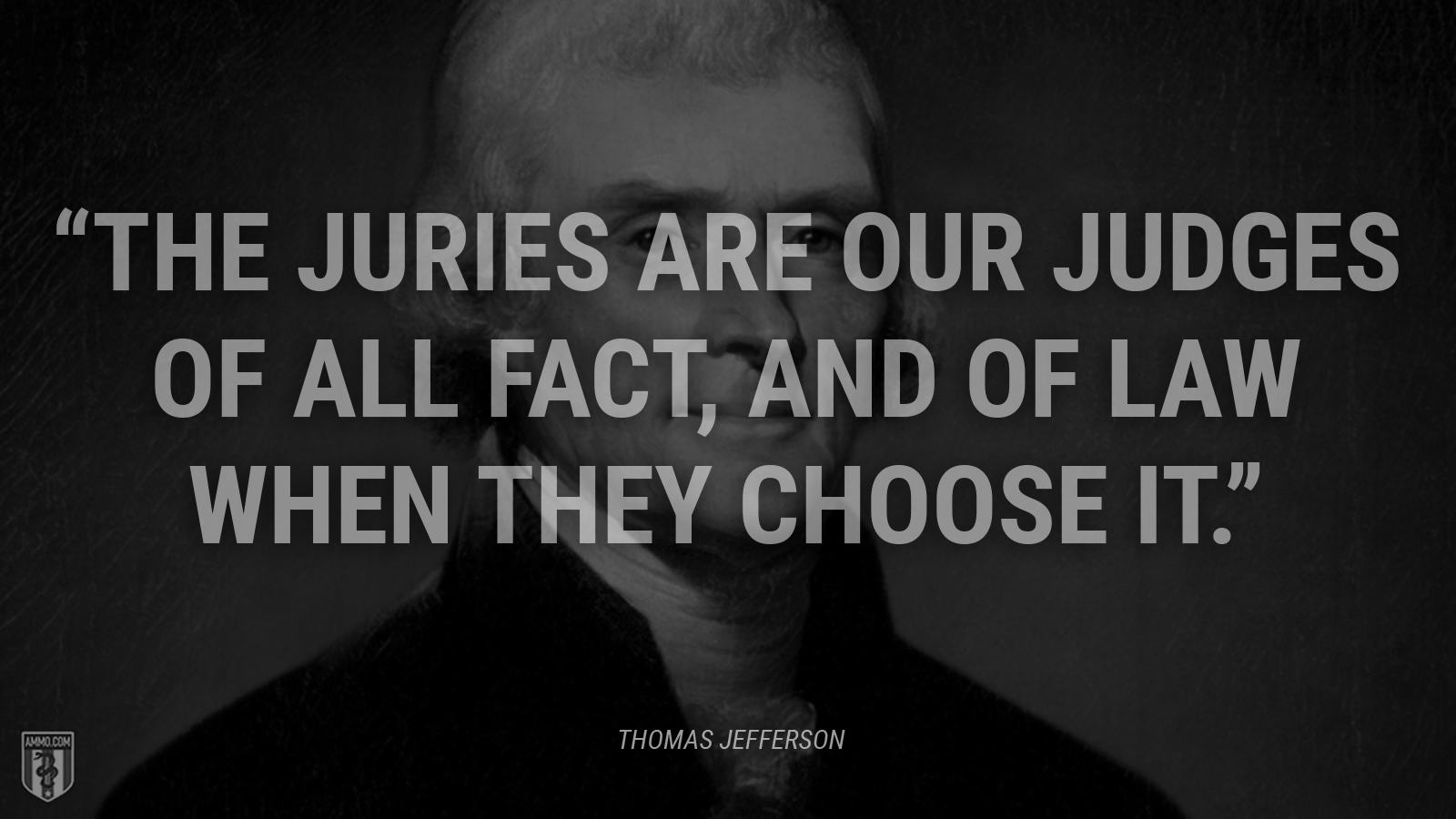 """The juries are our judges of all fact, and of law when they choose it."" - Thomas Jefferson"