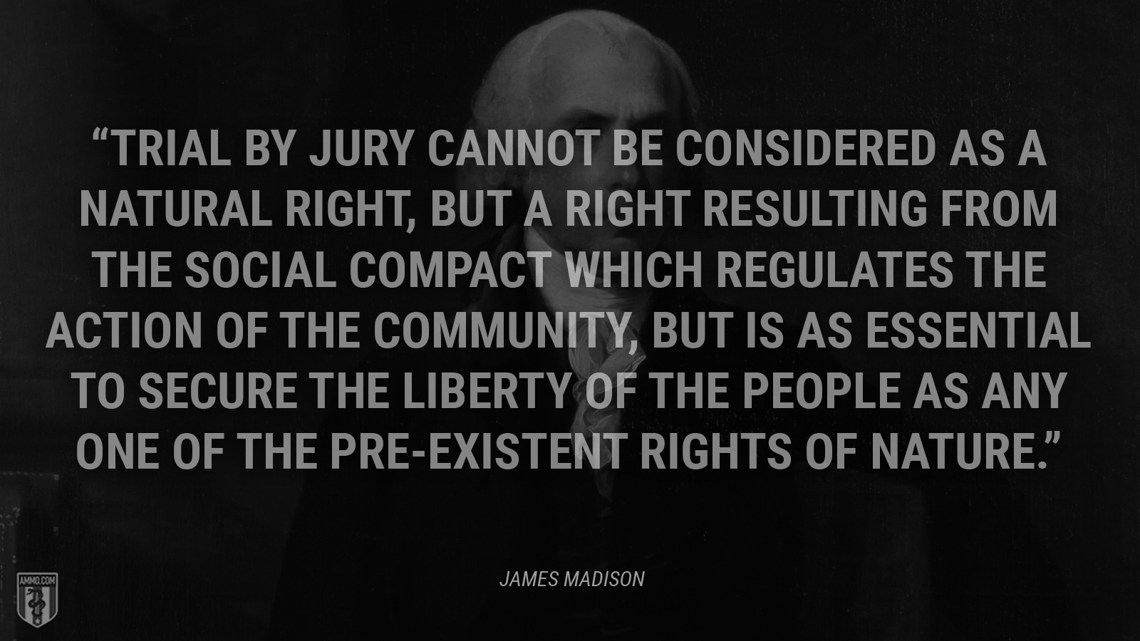"""Trial by jury cannot be considered as a natural right, but a right resulting from the social compact which regulates the action of the community, but is as essential to secure the liberty of the people as any one of the pre-existent rights of nature."" - James Madison"