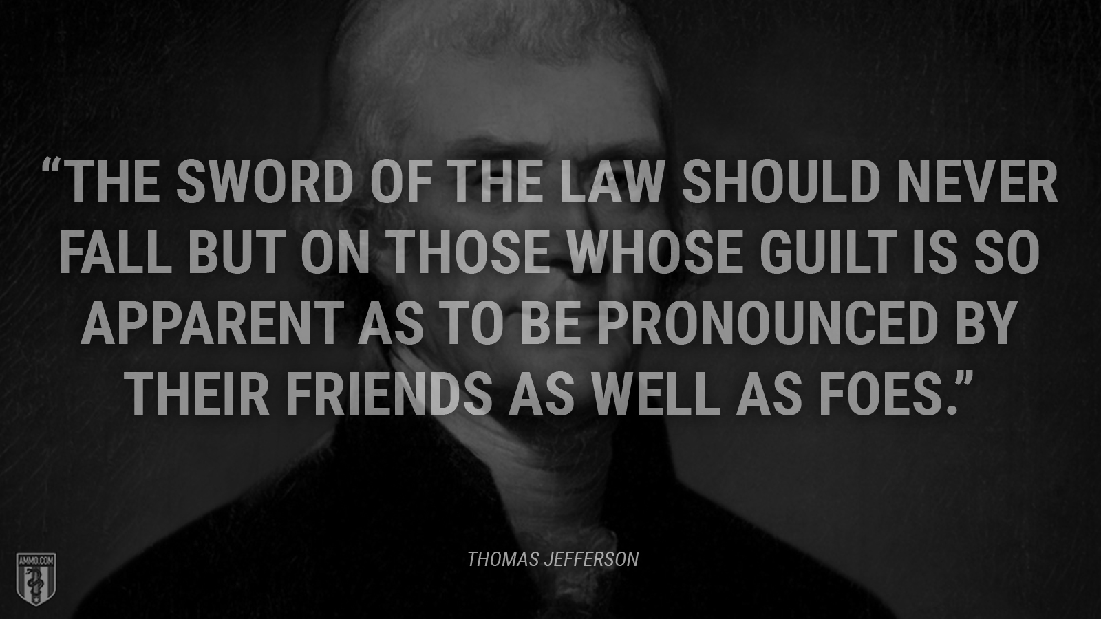 """The sword of the law should never fall but on those whose guilt is so apparent as to be pronounced by their friends as well as foes."" - Thomas Jefferson"