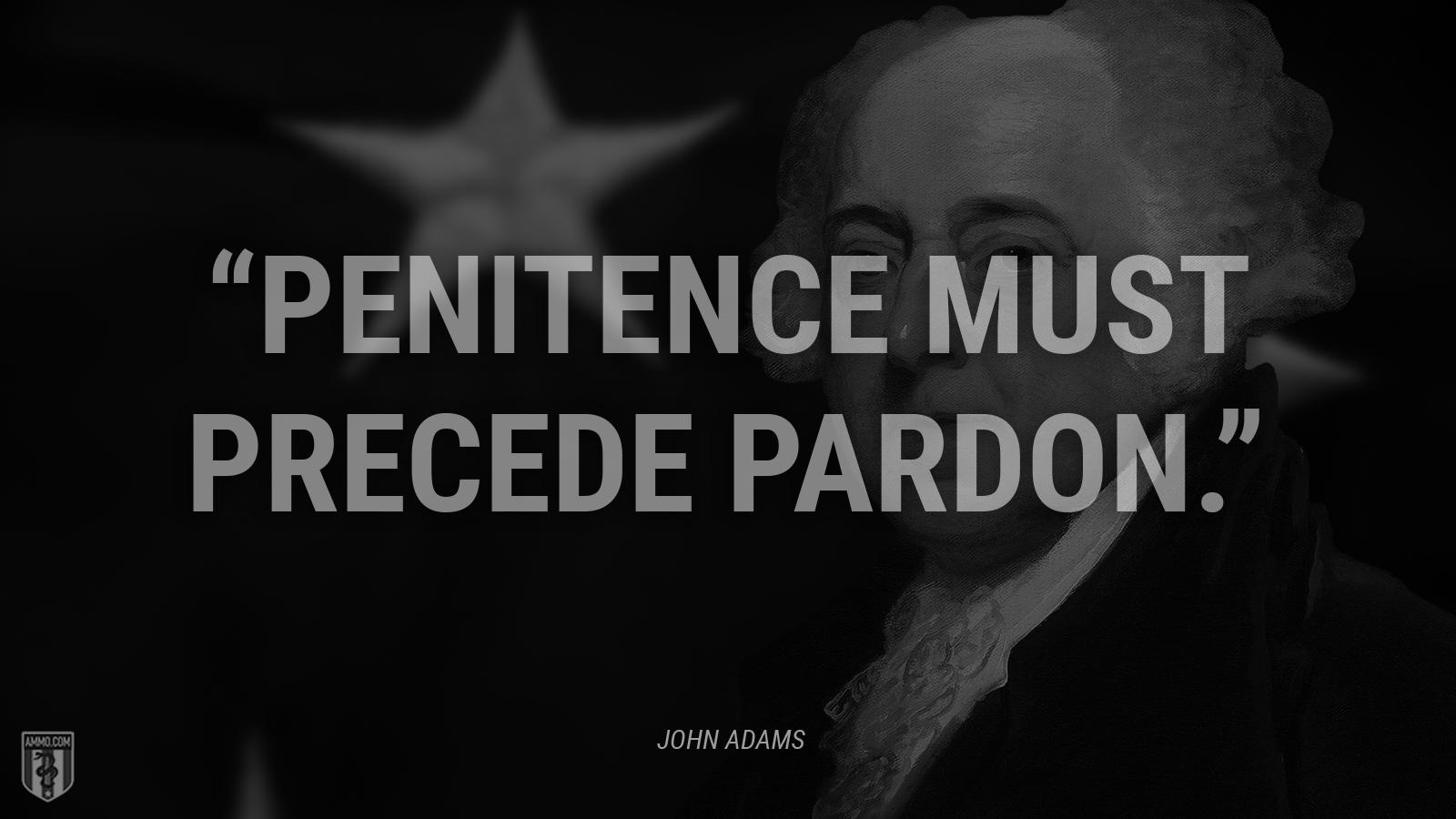"""Penitence must precede pardon."" - John Adams"