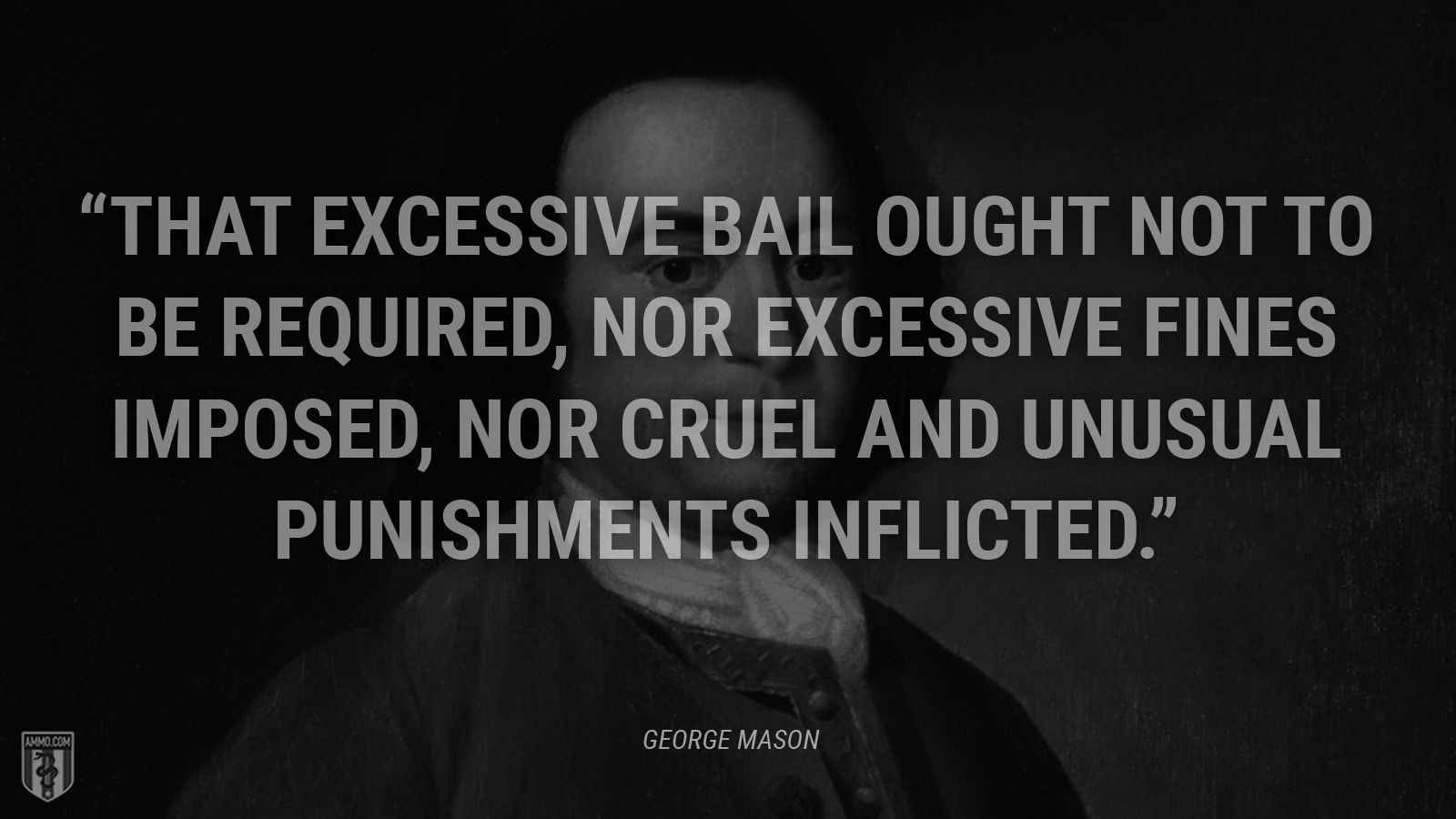 """That excessive bail ought not to be required, nor excessive fines imposed, nor cruel and unusual punishments inflicted."" - George Mason"