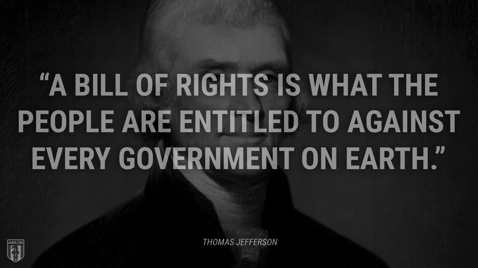 """A bill of rights is what the people are entitled to against every government on earth."" - Thomas Jefferson"