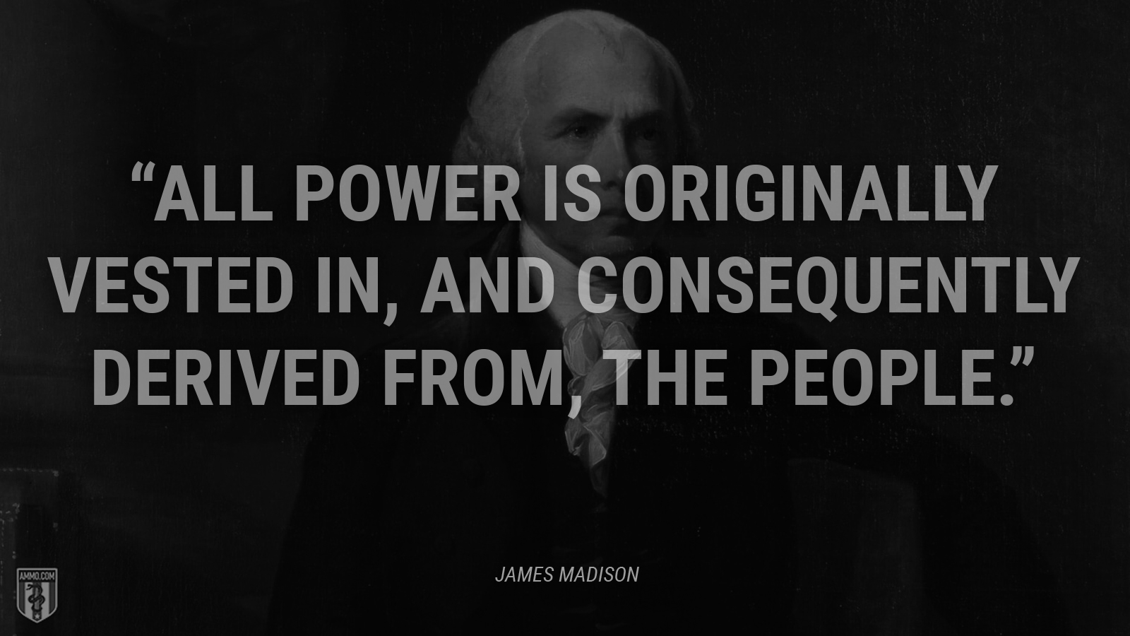 """All power is originally vested in, and consequently derived from, the people."" - James Madison"