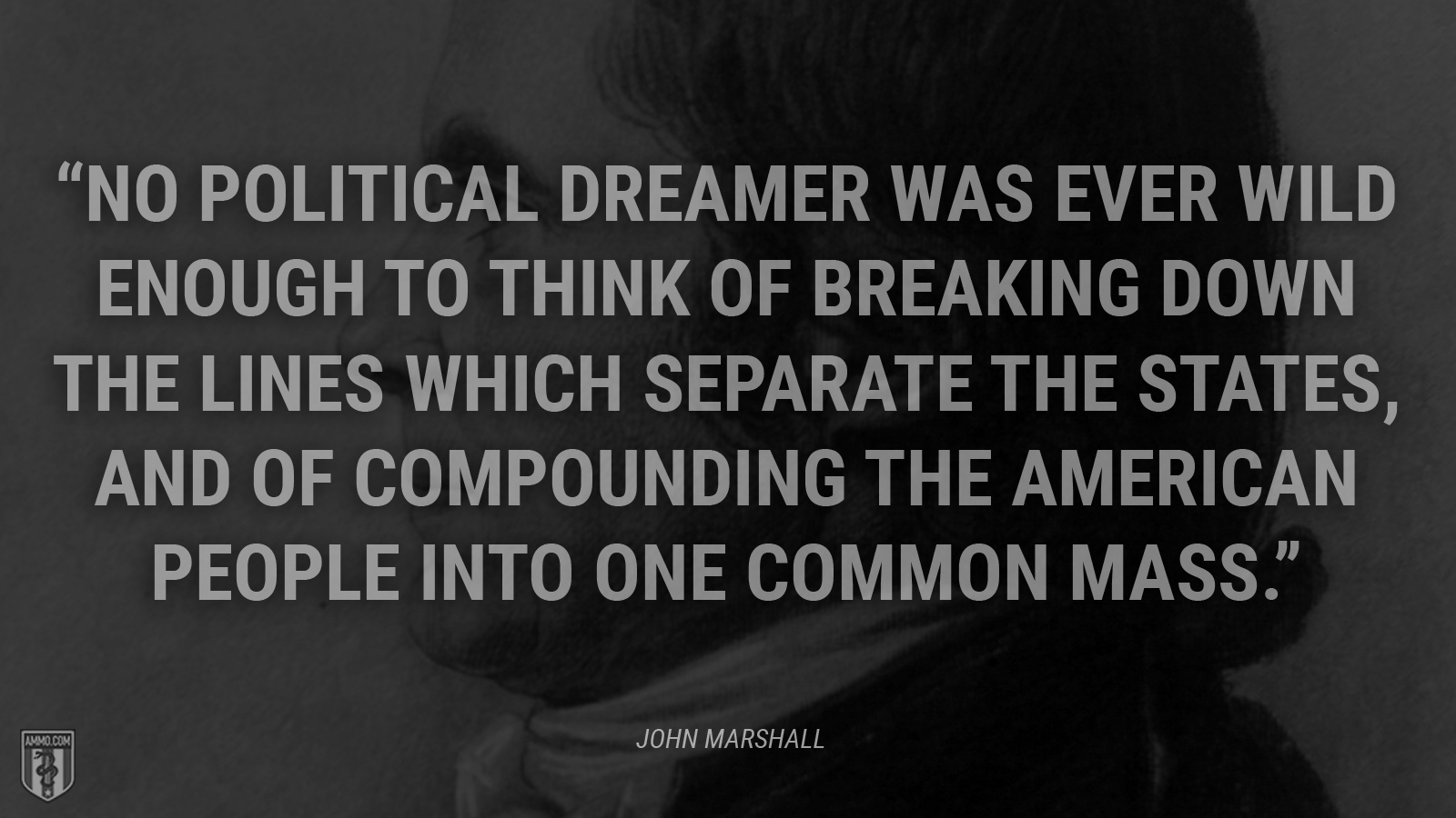 """No political dreamer was ever wild enough to think of breaking down the lines which separate the States, and of compounding the American people into one common mass."" - John Marshall"