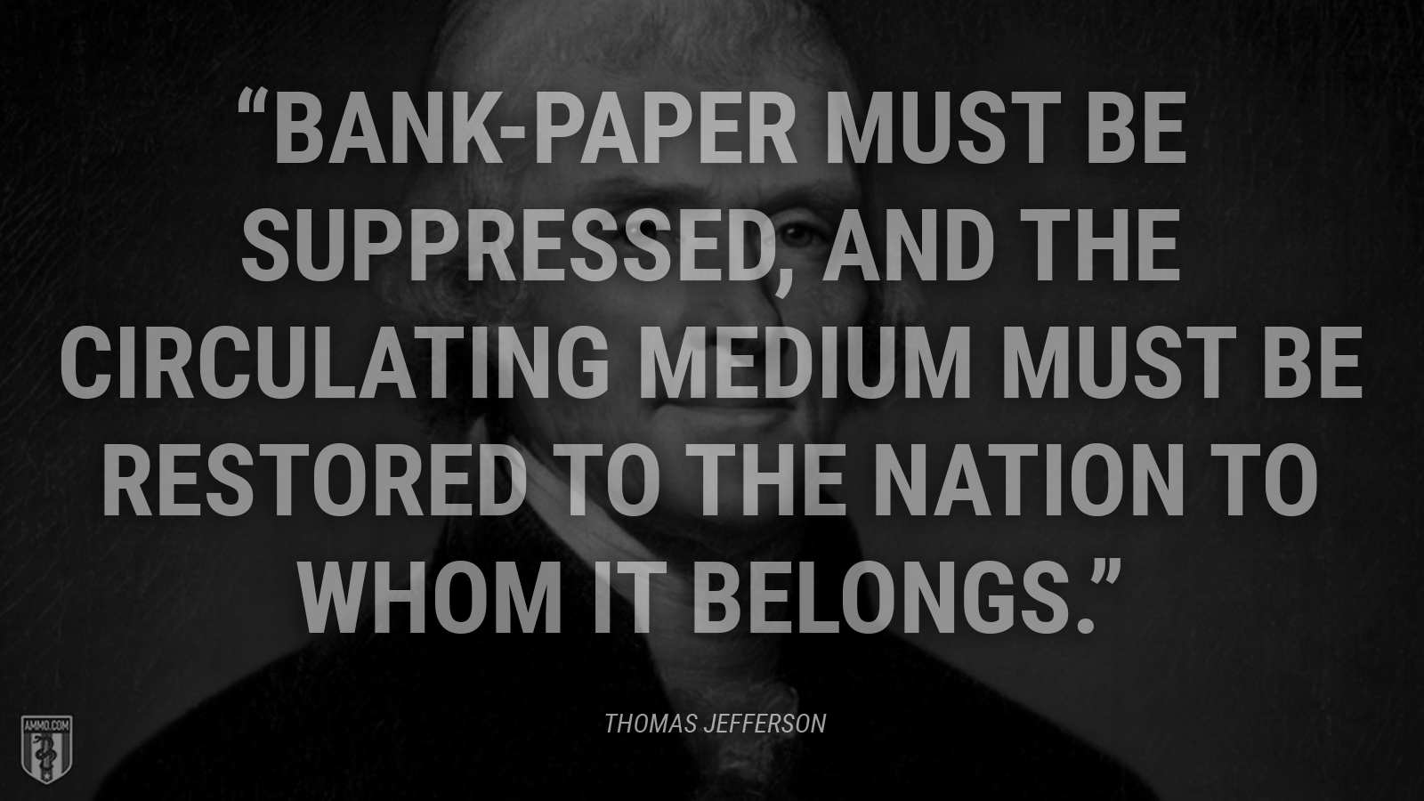 """Bank-paper must be suppressed, and the circulating medium must be restored to the nation to whom it belongs."" - Thomas Jefferson"