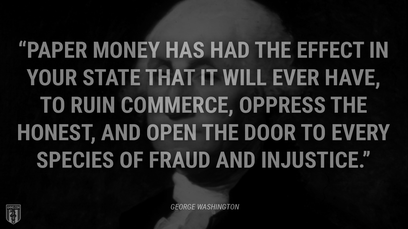"""Paper money has had the effect in your state that it will ever have, to ruin commerce, oppress the honest, and open the door to every species of fraud and injustice."" - George Washington"