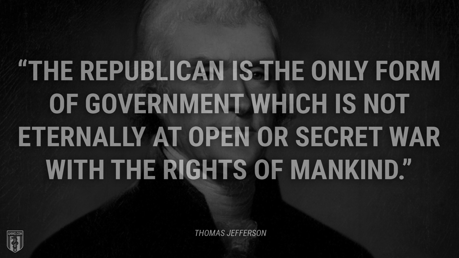 """""""The republican is the only form of government which is not eternally at open or secret war with the rights of mankind."""" - Thomas Jefferson"""