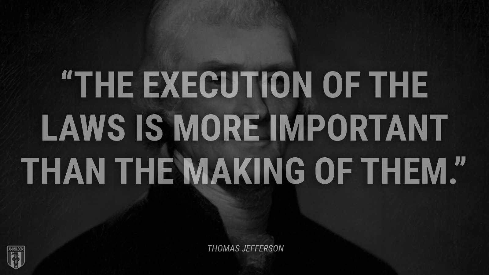 """""""The execution of the laws is more important than the making of them."""" - Thomas Jefferson"""