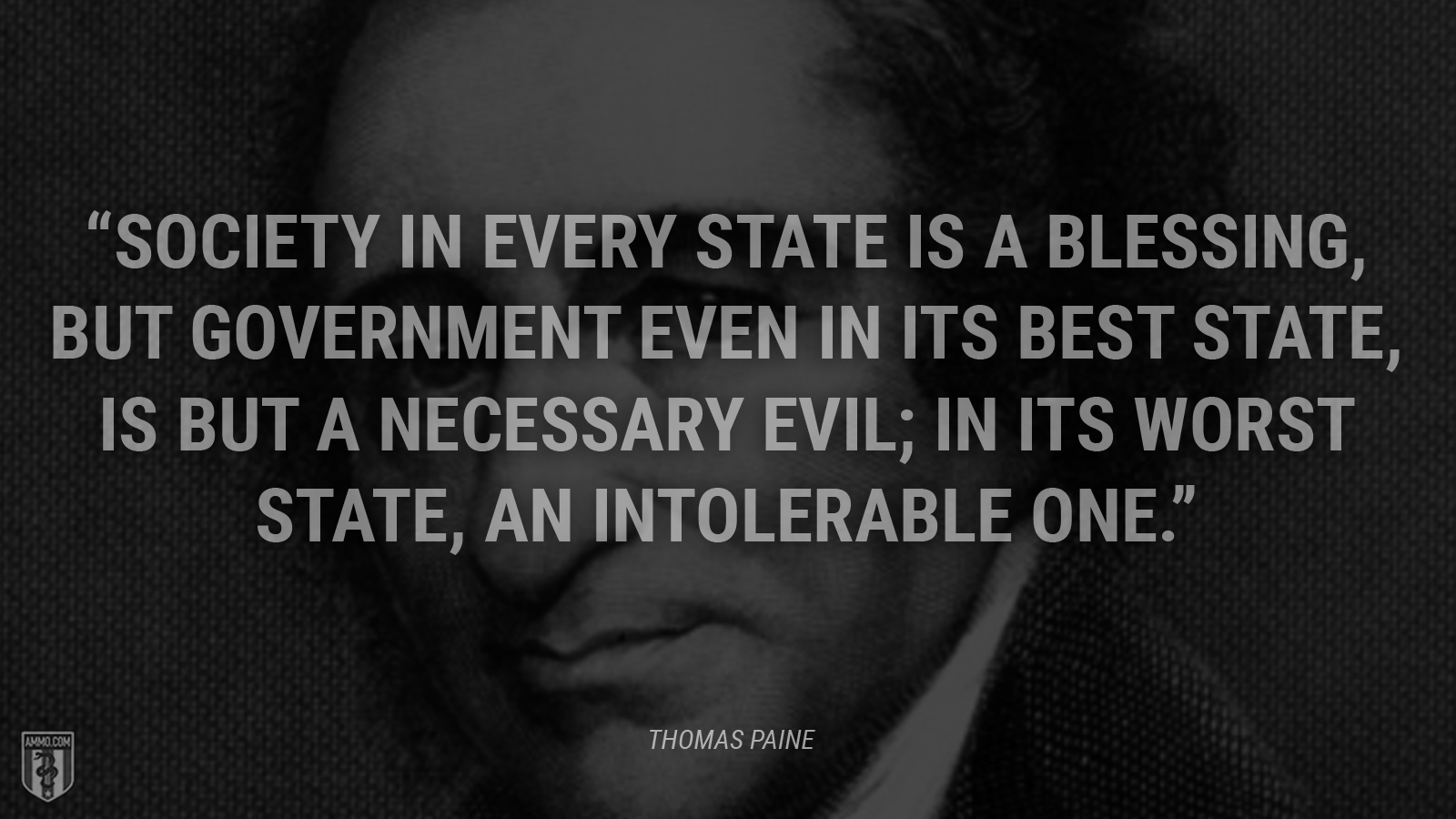 """""""Society in every state is a blessing, but government even in its best state, is but a necessary evil; in its worst state, an intolerable one."""" - Thomas Paine"""