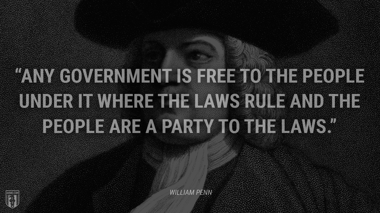 """""""Any government is free to the people under it where the laws rule and the people are a party to the laws."""" - William Penn"""