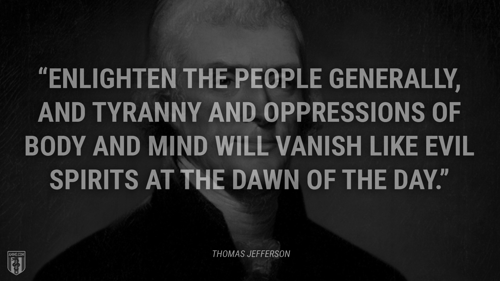 """Enlighten the people generally, and tyranny and oppressions of body and mind will vanish like evil spirits at the dawn of the day."" - Thomas Jefferson"