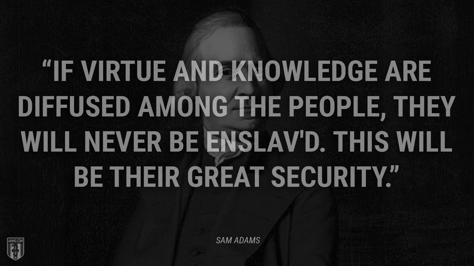 """If virtue and knowledge are diffused among the People, they will never be enslav'd. This will be their great Security."" - Sam Adams"