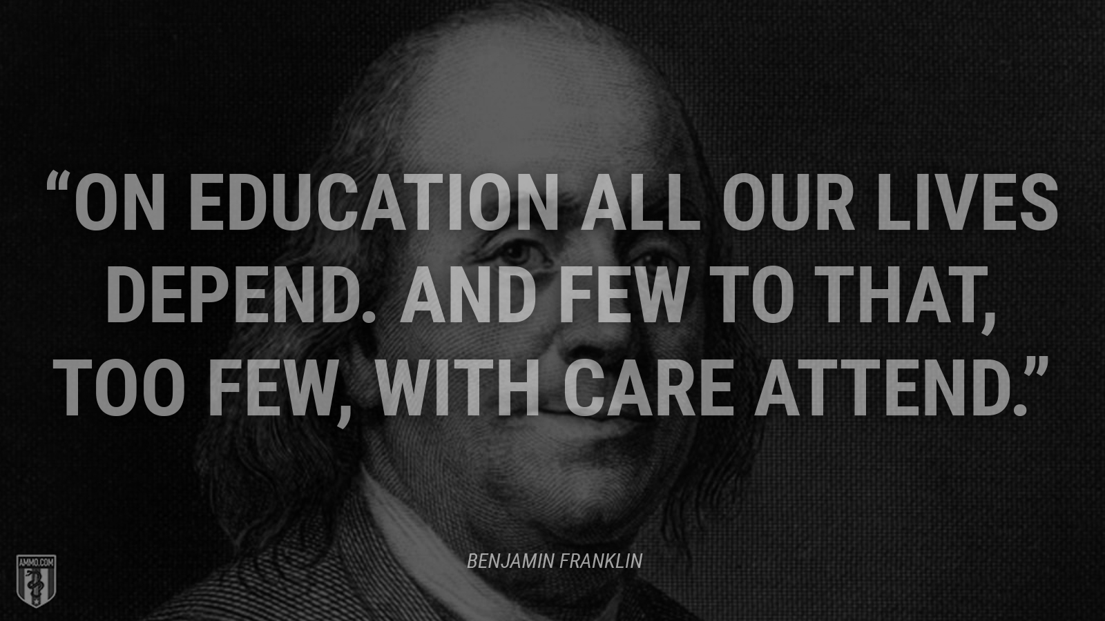 """On education all our lives depend. And few to that, too few, with care attend."" - Ben Franklin"