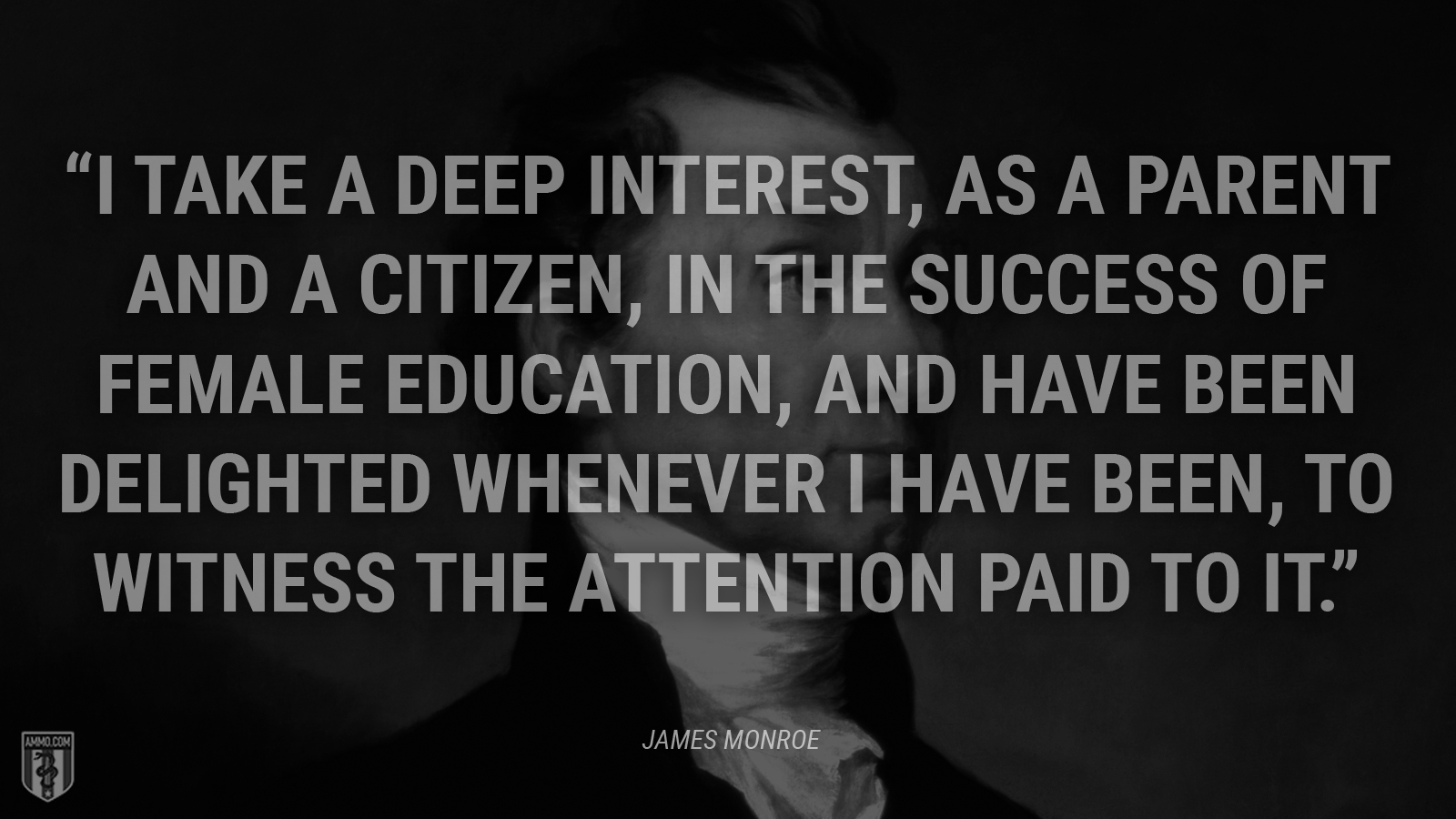 """I take a deep interest, as a parent and a citizen, in the success of female education, and have been delighted whenever I have been, to witness the attention paid to it."" - James Monroe"