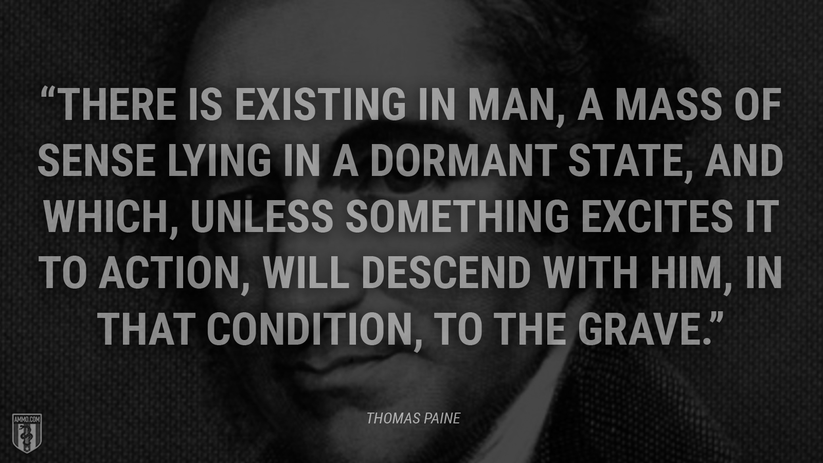 """There is existing in man, a mass of sense lying in a dormant state, and which, unless something excites it to action, will descend with him, in that condition, to the grave."" - Thomas Paine"