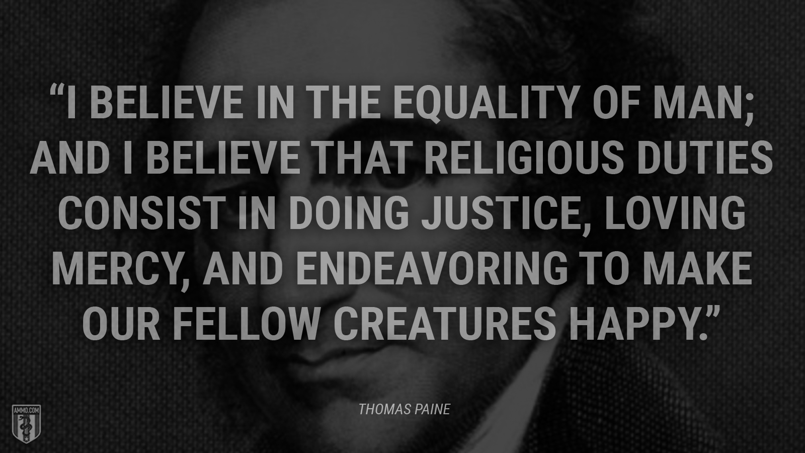 """""""I believe in the equality of man; and I believe that religious duties consist in doing justice, loving mercy, and endeavoring to make our fellow creatures happy."""" - Thomas Paine"""