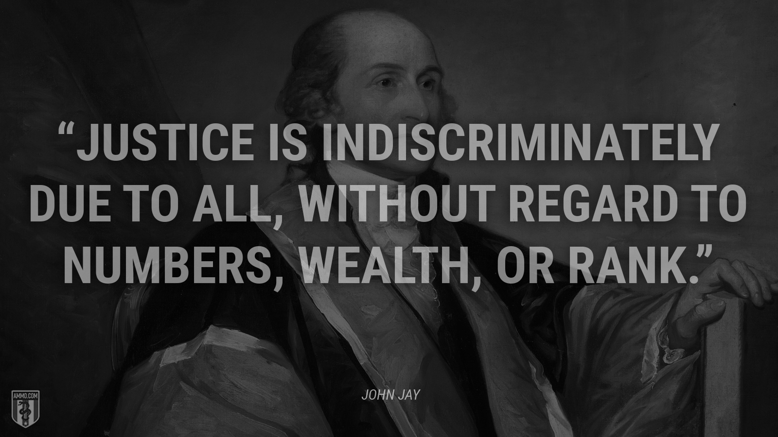 """""""Justice is indiscriminately due to all, without regard to numbers, wealth, or rank."""" - John Jay"""