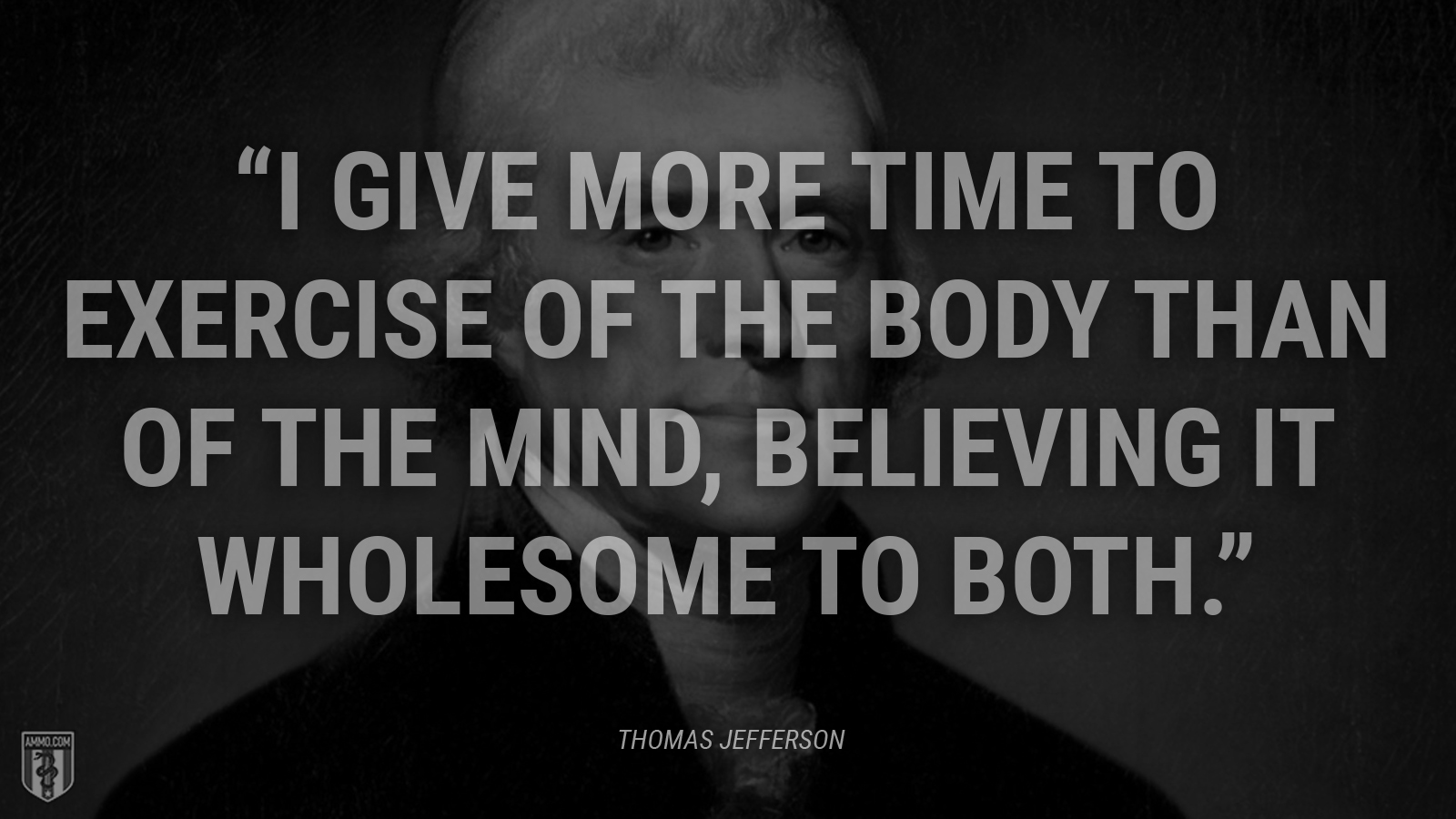 """""""I give more time to exercise of the body than of the mind, believing it wholesome to both."""" - Thomas Jefferson"""