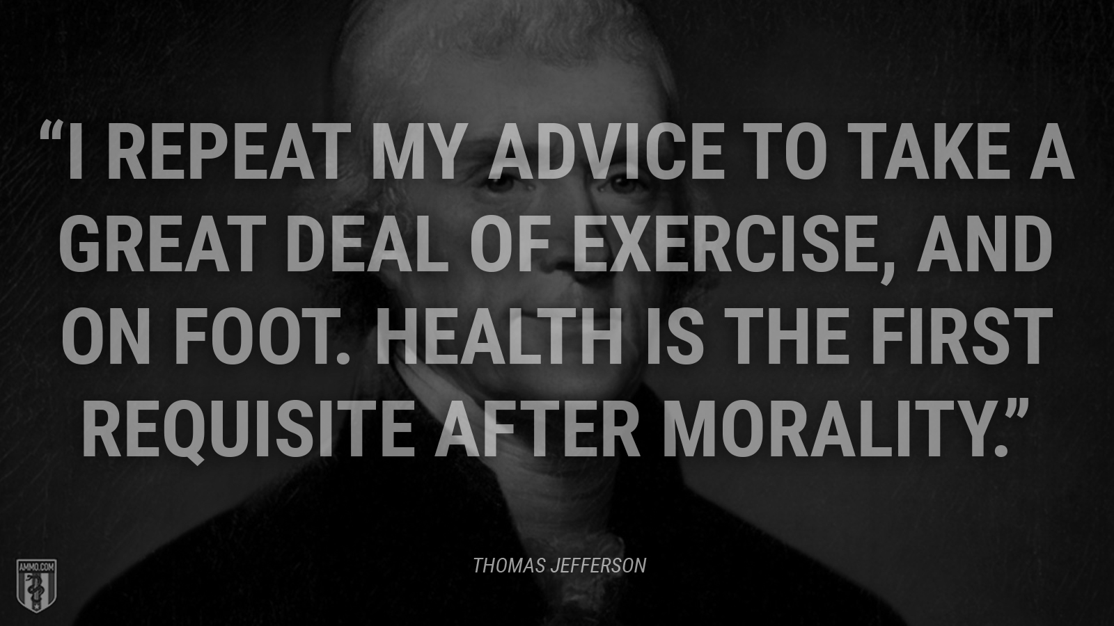 """""""I repeat my advice to take a great deal of exercise, and on foot. Health is the first requisite after morality."""" - Thomas Jefferson"""