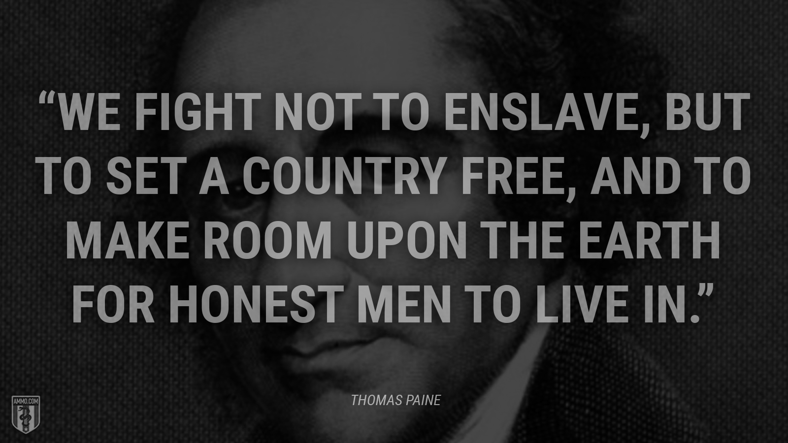 """We fight not to enslave, but to set a country free, and to make room upon the earth for honest men to live in."" - Thomas Paine"