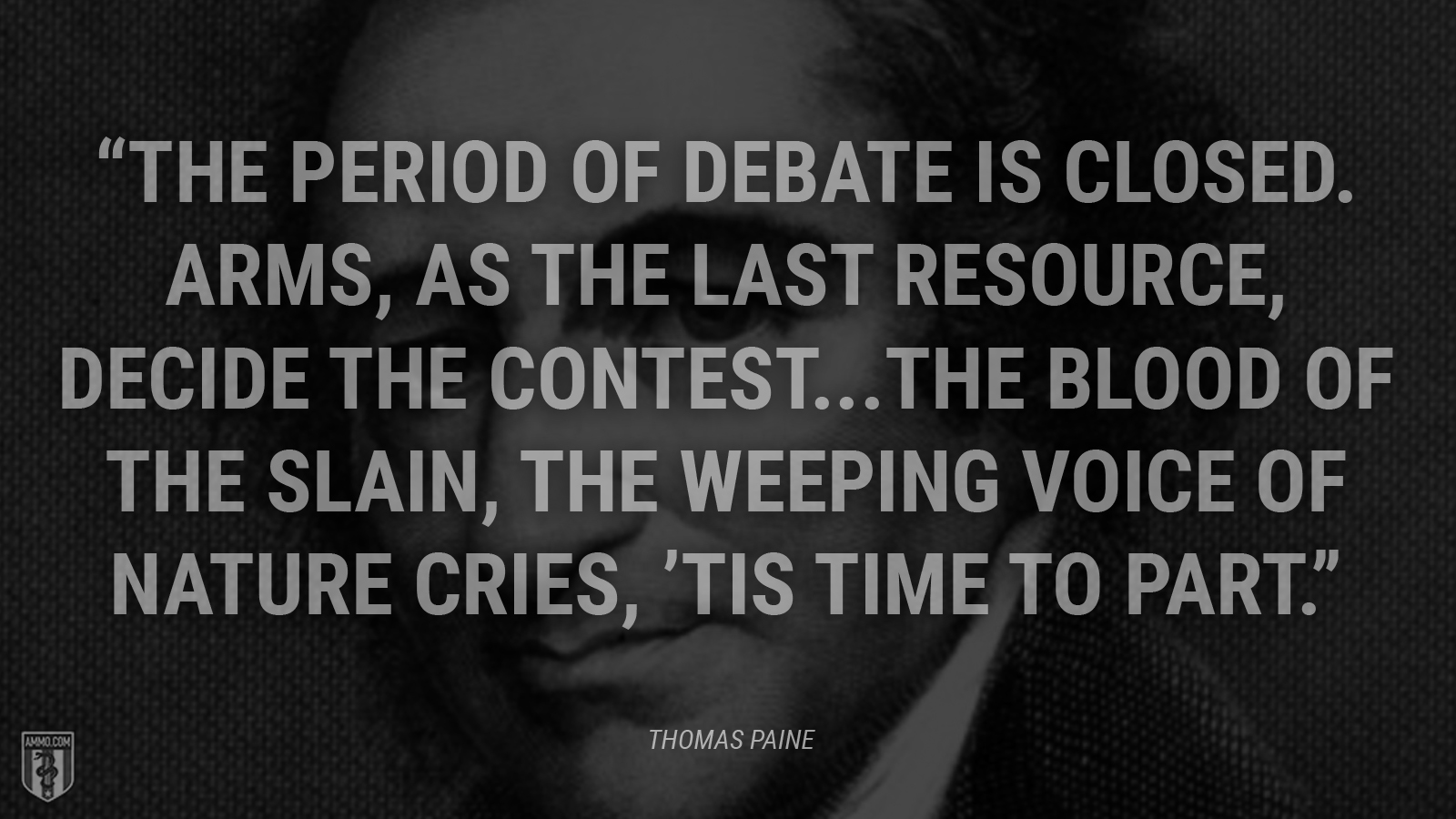 """The period of debate is closed. Arms, as the last resource, decide the contest...The blood of the slain, the weeping voice of nature cries, 'tis time to part."" - Thomas Paine"
